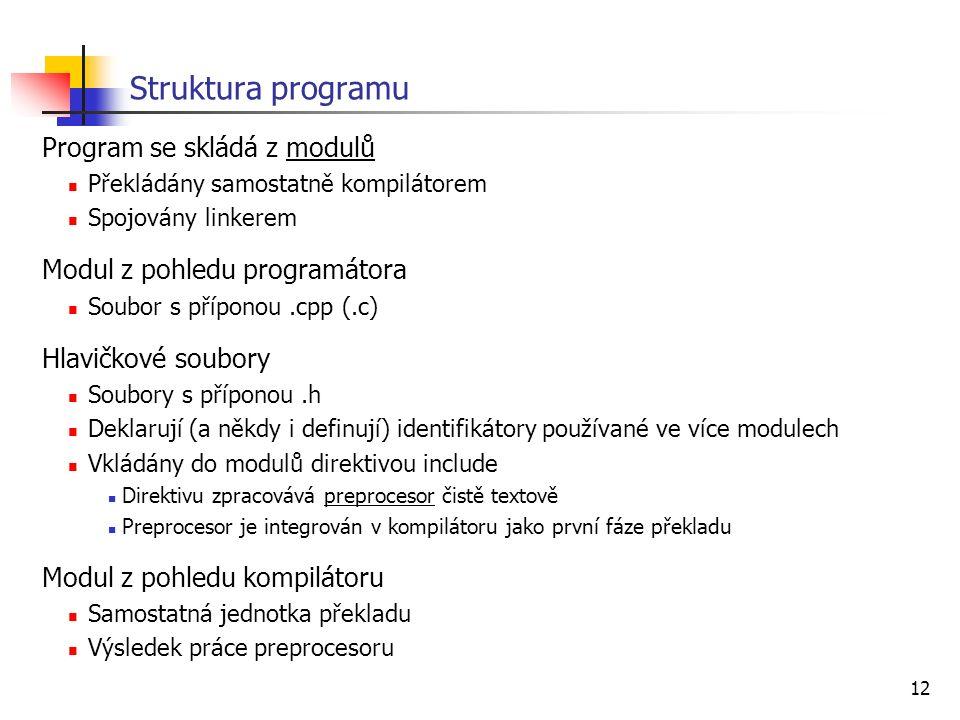 12 Struktura programu Program se skládá z modulů Překládány samostatně kompilátorem Spojovány linkerem Modul z pohledu programátora Soubor s příponou.cpp (.c) Hlavičkové soubory Soubory s příponou.h Deklarují (a někdy i definují) identifikátory používané ve více modulech Vkládány do modulů direktivou include Direktivu zpracovává preprocesor čistě textově Preprocesor je integrován v kompilátoru jako první fáze překladu Modul z pohledu kompilátoru Samostatná jednotka překladu Výsledek práce preprocesoru