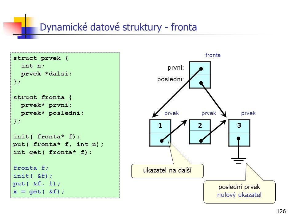 126 Dynamické datové struktury - fronta struct prvek { int n; prvek *dalsi; }; struct fronta { prvek* prvni; prvek* posledni; }; init( fronta* f); put( fronta* f, int n); int get( fronta* f); fronta f; init( &f); put( &f, 1); x = get( &f); 1 ukazatel na další 23 prvni: posledni: fronta prvek poslední prvek nulový ukazatel