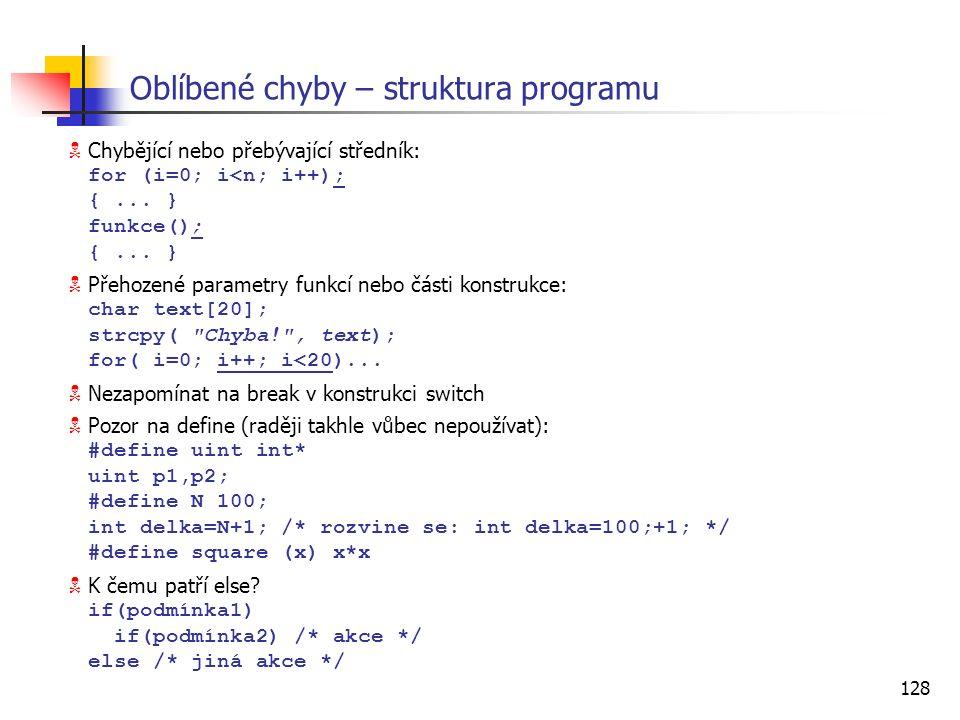 128 Oblíbené chyby – struktura programu  Chybějící nebo přebývající středník: for (i=0; i<n; i++); {... } funkce(); {... }  Přehozené parametry funk