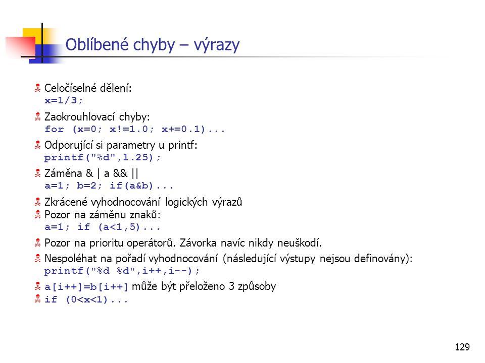 129 Oblíbené chyby – výrazy  Celočíselné dělení: x=1/3;  Zaokrouhlovací chyby: for (x=0; x!=1.0; x+=0.1)...