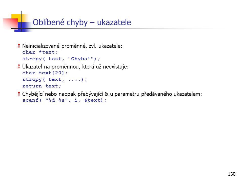130 Oblíbené chyby – ukazatele  Neinicializované proměnné, zvl. ukazatele: char *text; strcpy( text,