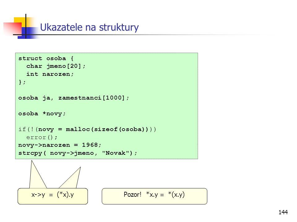 144 Ukazatele na struktury struct osoba { char jmeno[20]; int narozen; }; osoba ja, zamestnanci[1000]; osoba *novy; if(!(novy = malloc(sizeof(osoba)))) error(); novy->narozen = 1968; strcpy( novy->jmeno, Novak ); Pozor.
