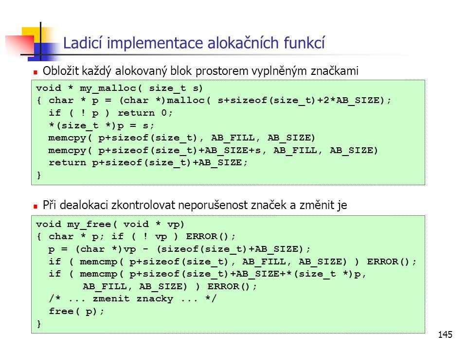 145 Ladicí implementace alokačních funkcí Obložit každý alokovaný blok prostorem vyplněným značkami Při dealokaci zkontrolovat neporušenost značek a změnit je void * my_malloc( size_t s) { char * p = (char *)malloc( s+sizeof(size_t)+2*AB_SIZE); if ( .