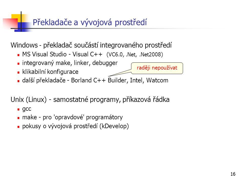 16 Překladače a vývojová prostředí Windows - překladač součástí integrovaného prostředí MS Visual Studio - Visual C++ (VC6.0,.Net,.Net2008) integrovan