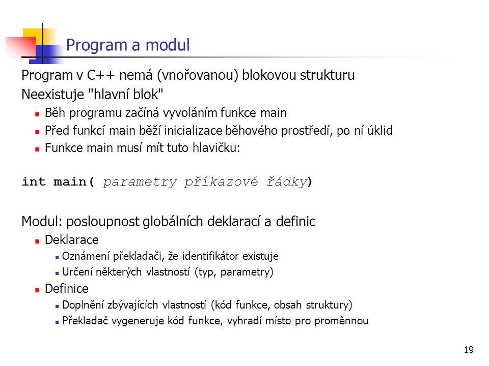 19 Program a modul Program v C++ nemá (vnořovanou) blokovou strukturu Neexistuje hlavní blok Běh programu začíná vyvoláním funkce main Před funkcí main běží inicializace běhového prostředí, po ní úklid Funkce main musí mít tuto hlavičku: int main( parametry příkazové řádky) Modul: posloupnost globálních deklarací a definic Deklarace Oznámení překladači, že identifikátor existuje Určení některých vlastností (typ, parametry) Definice Doplnění zbývajících vlastností (kód funkce, obsah struktury) Překladač vygeneruje kód funkce, vyhradí místo pro proměnnou