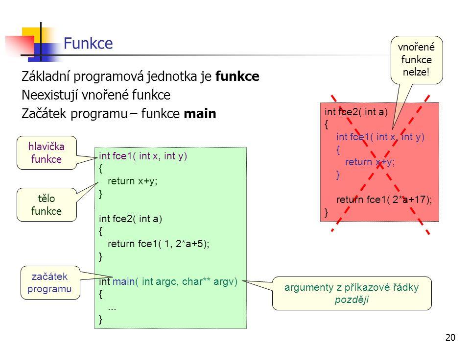 20 Funkce Základní programová jednotka je funkce Neexistují vnořené funkce Začátek programu – funkce main int fce1( int x, int y) { return x+y; } int