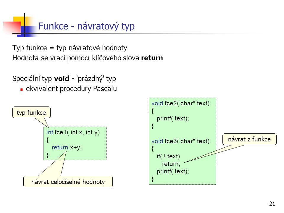 21 Funkce - návratový typ Typ funkce = typ návratové hodnoty Hodnota se vrací pomocí klíčového slova return Speciální typ void - prázdný typ ekvivalent procedury Pascalu int fce1( int x, int y) { return x+y; } void fce2( char* text) { printf( text); } void fce3( char* text) { if( .