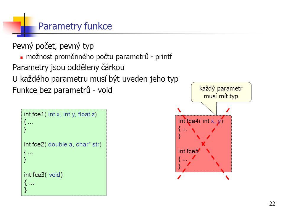 22 Parametry funkce Pevný počet, pevný typ možnost proměnného počtu parametrů - printf Parametry jsou odděleny čárkou U každého parametru musí být uveden jeho typ Funkce bez parametrů - void int fce1( int x, int y, float z) {...