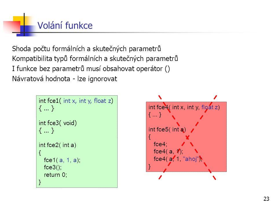 23 Volání funkce Shoda počtu formálních a skutečných parametrů Kompatibilita typů formálních a skutečných parametrů I funkce bez parametrů musí obsahovat operátor () Návratová hodnota - lze ignorovat int fce1( int x, int y, float z) {...
