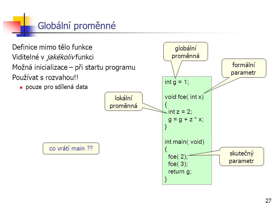 27 Globální proměnné Definice mimo tělo funkce Viditelné v jakékoliv funkci Možná inicializace – při startu programu Používat s rozvahou!! pouze pro s