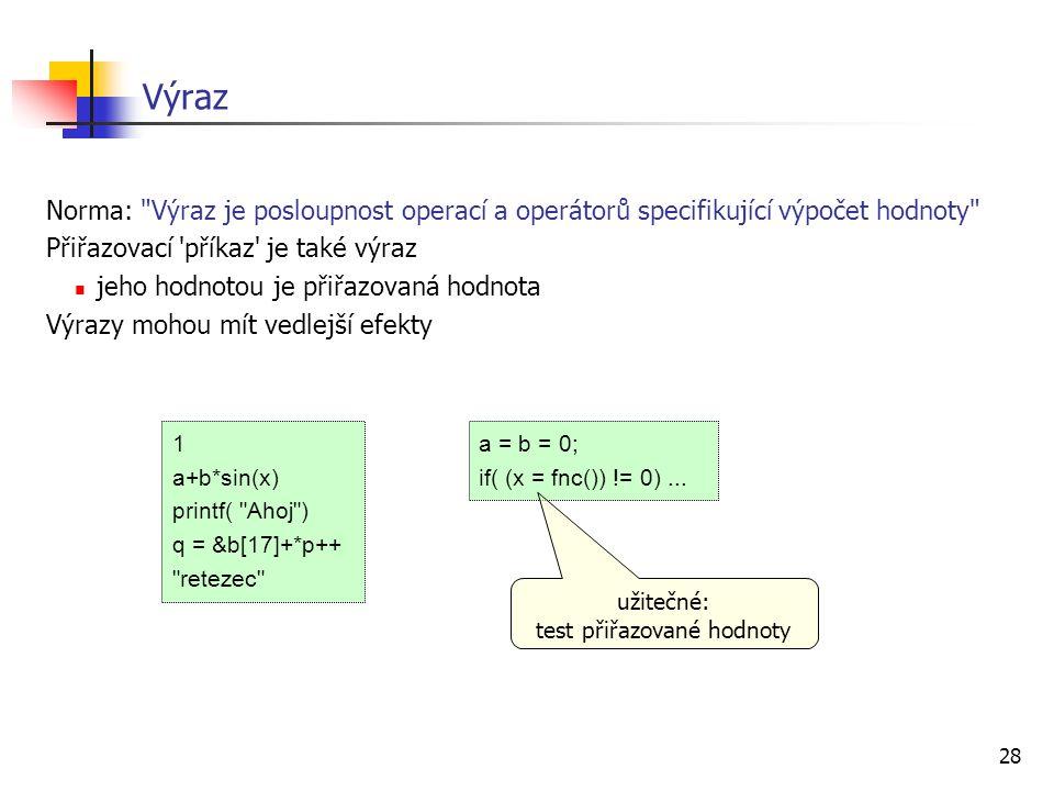 28 Výraz Norma: Výraz je posloupnost operací a operátorů specifikující výpočet hodnoty Přiřazovací příkaz je také výraz jeho hodnotou je přiřazovaná hodnota Výrazy mohou mít vedlejší efekty 1 a+b*sin(x) printf( Ahoj ) q = &b[17]+*p++ retezec a = b = 0; if( (x = fnc()) != 0)...