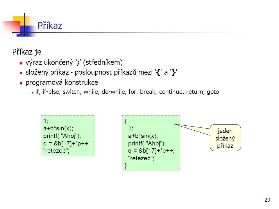 29 Příkaz Příkaz je výraz ukončený ';' (středníkem) složený příkaz - posloupnost příkazů mezi '{' a '}' programová konstrukce if, if-else, switch, whi