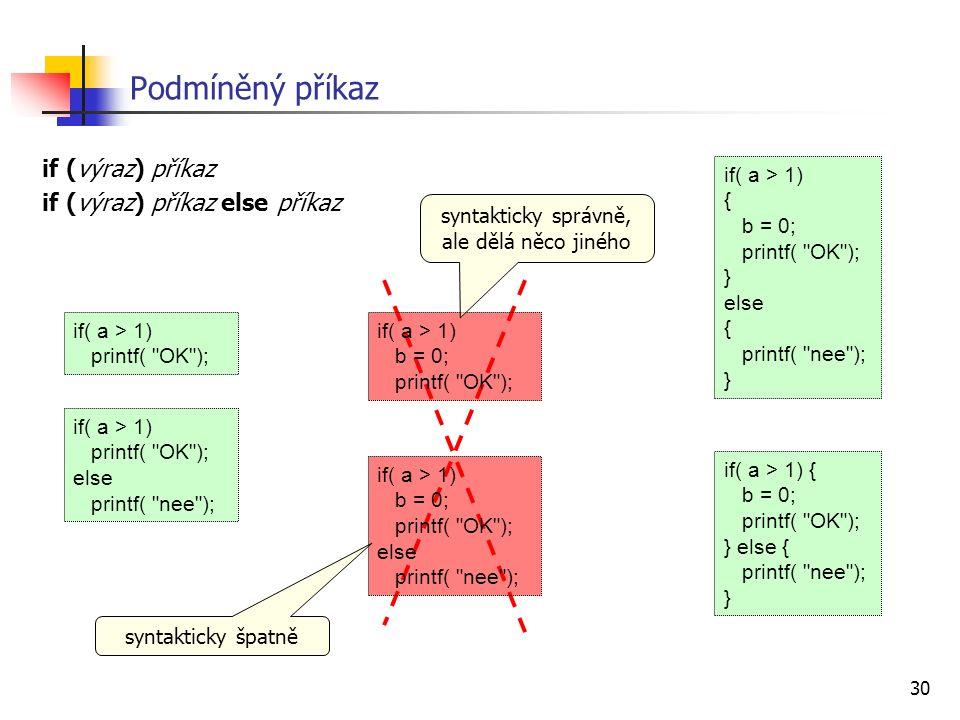 30 Podmíněný příkaz if (výraz) příkaz if (výraz) příkaz else příkaz if( a > 1) printf( OK ); if( a > 1) b = 0; printf( OK ); if( a > 1) b = 0; printf( OK ); else printf( nee ); if( a > 1) { b = 0; printf( OK ); } else { printf( nee ); } if( a > 1) printf( OK ); else printf( nee ); syntakticky správně, ale dělá něco jiného syntakticky špatně if( a > 1) { b = 0; printf( OK ); } else { printf( nee ); }