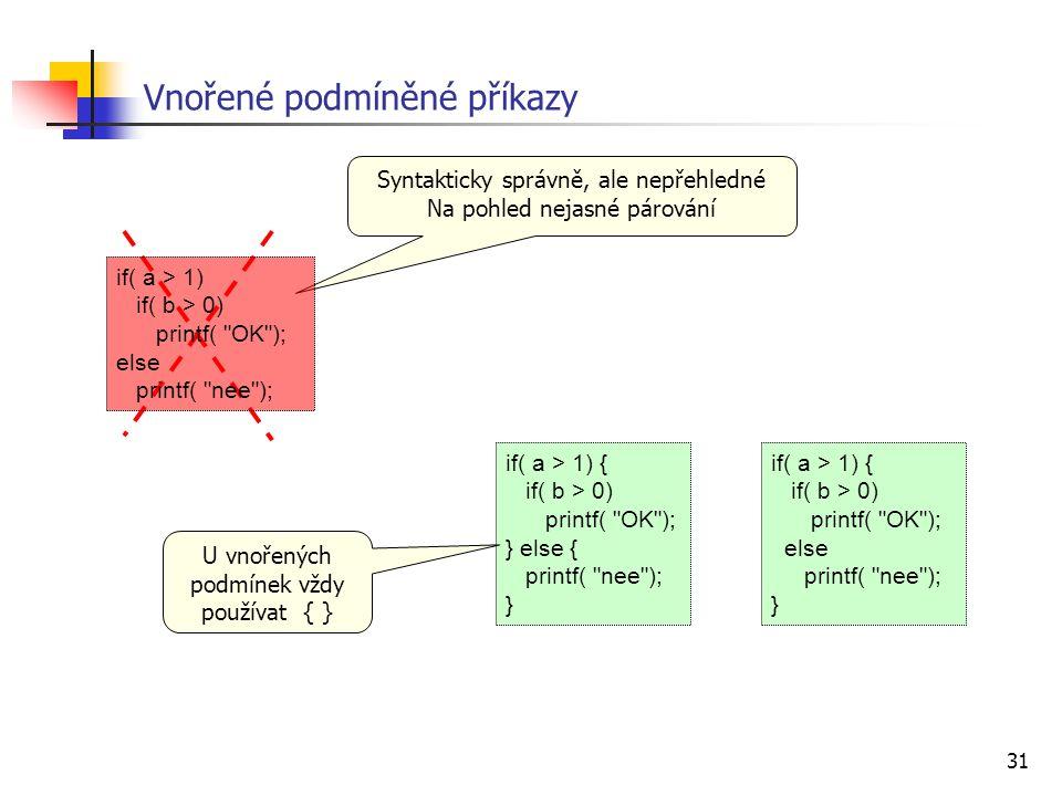 31 Vnořené podmíněné příkazy if( a > 1) { if( b > 0) printf( OK ); } else { printf( nee ); } Syntakticky správně, ale nepřehledné Na pohled nejasné párování if( a > 1) { if( b > 0) printf( OK ); else printf( nee ); } U vnořených podmínek vždy používat { } if( a > 1) if( b > 0) printf( OK ); else printf( nee );