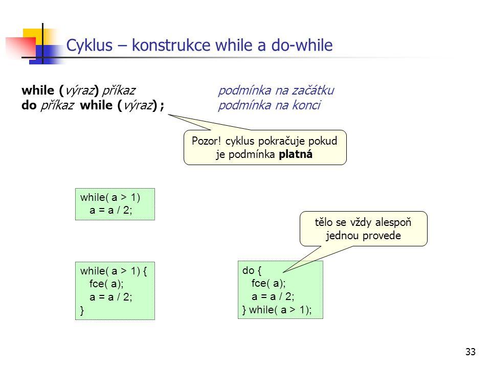 33 Cyklus – konstrukce while a do-while while (výraz) příkaz podmínka na začátku do příkaz while (výraz) ; podmínka na konci while( a > 1) { fce( a); a = a / 2; } while( a > 1) a = a / 2; do { fce( a); a = a / 2; } while( a > 1); tělo se vždy alespoň jednou provede Pozor.