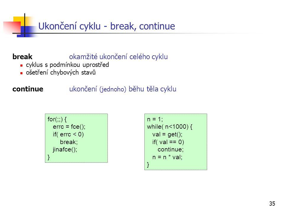 35 breakokamžité ukončení celého cyklu cyklus s podmínkou uprostřed ošetření chybových stavů continueukončení (jednoho) běhu těla cyklu Ukončení cyklu - break, continue for(;;) { errc = fce(); if( errc < 0) break; jinafce(); } n = 1; while( n<1000) { val = get(); if( val == 0) continue; n = n * val; }