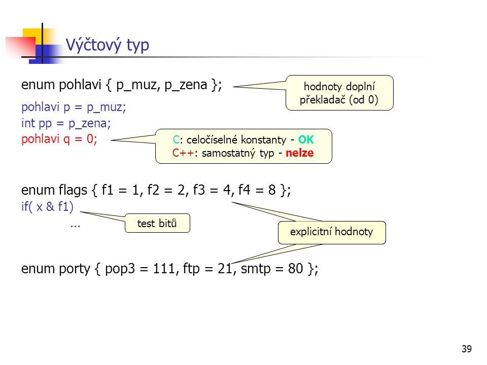 39 enum pohlavi { p_muz, p_zena }; pohlavi p = p_muz; int pp = p_zena; pohlavi q = 0; enum flags { f1 = 1, f2 = 2, f3 = 4, f4 = 8 }; if( x & f1)...