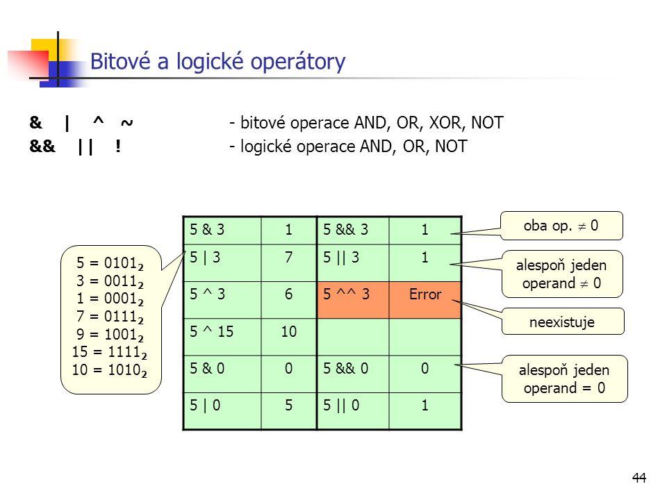 44 Bitové a logické operátory & | ^ ~ - bitové operace AND, OR, XOR, NOT && || !- logické operace AND, OR, NOT 5 & 315 && 31 5 | 375 || 31 5 ^ 365 ^^ 3Error 5 ^ 1510 5 & 005 && 00 5 | 055 || 01 neexistuje 5 = 0101 2 3 = 0011 2 1 = 0001 2 7 = 0111 2 9 = 1001 2 15 = 1111 2 10 = 1010 2 oba op.