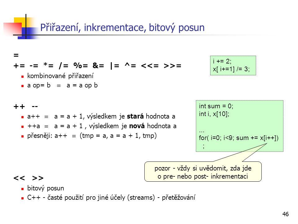 46 Přiřazení, inkrementace, bitový posun = += -= *= /= %= &= |= ^= >= kombinované přiřazení a op= b  a = a op b ++ -- a++  a = a + 1, výsledkem je s