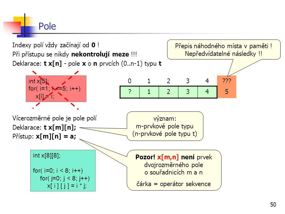 50 Pole Indexy polí vždy začínají od 0 ! Při přístupu se nikdy nekontrolují meze !!! Deklarace: t x[n] - pole x o n prvcích (0..n-1) typu t Vícerozměr