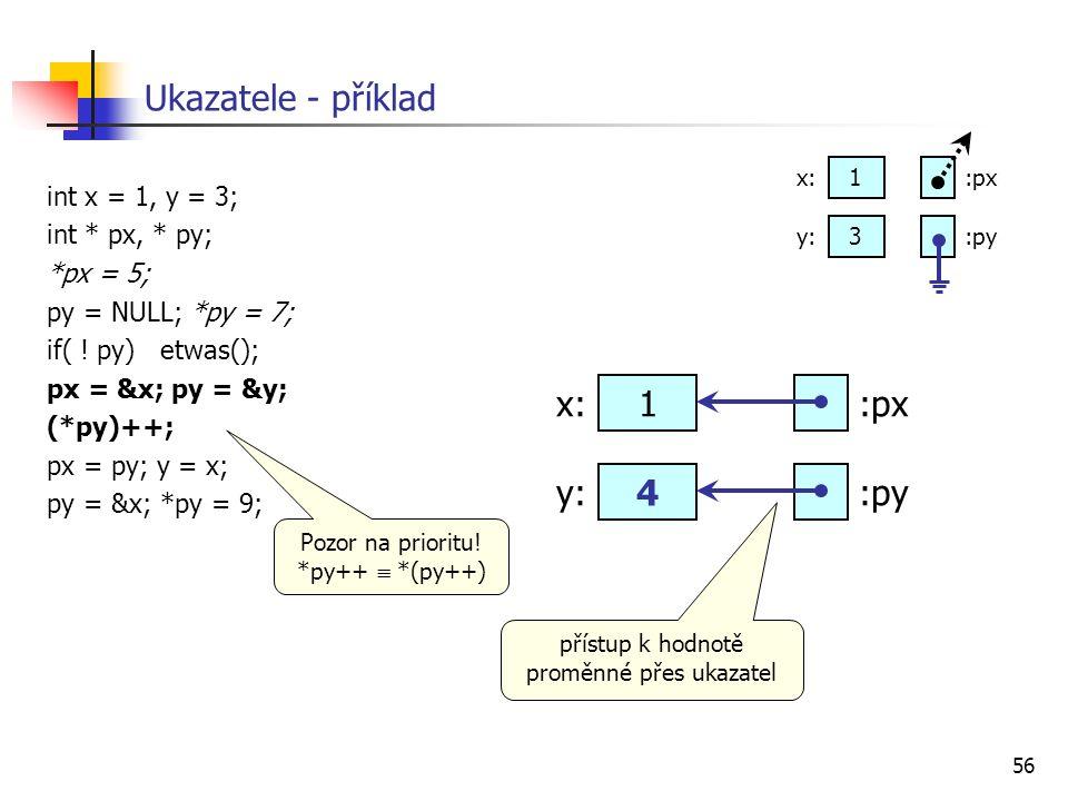 56 Ukazatele - příklad int x = 1, y = 3; int * px, * py; *px = 5; py = NULL; *py = 7; if( ! py) etwas(); px = &x; py = &y; (*py)++; px = py; y = x; py