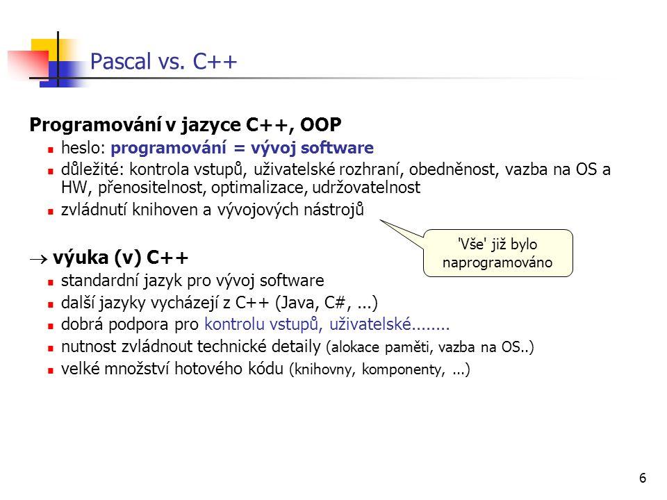 6 Pascal vs. C++ Programování v jazyce C++, OOP heslo: programování = vývoj software důležité: kontrola vstupů, uživatelské rozhraní, obedněnost, vazb