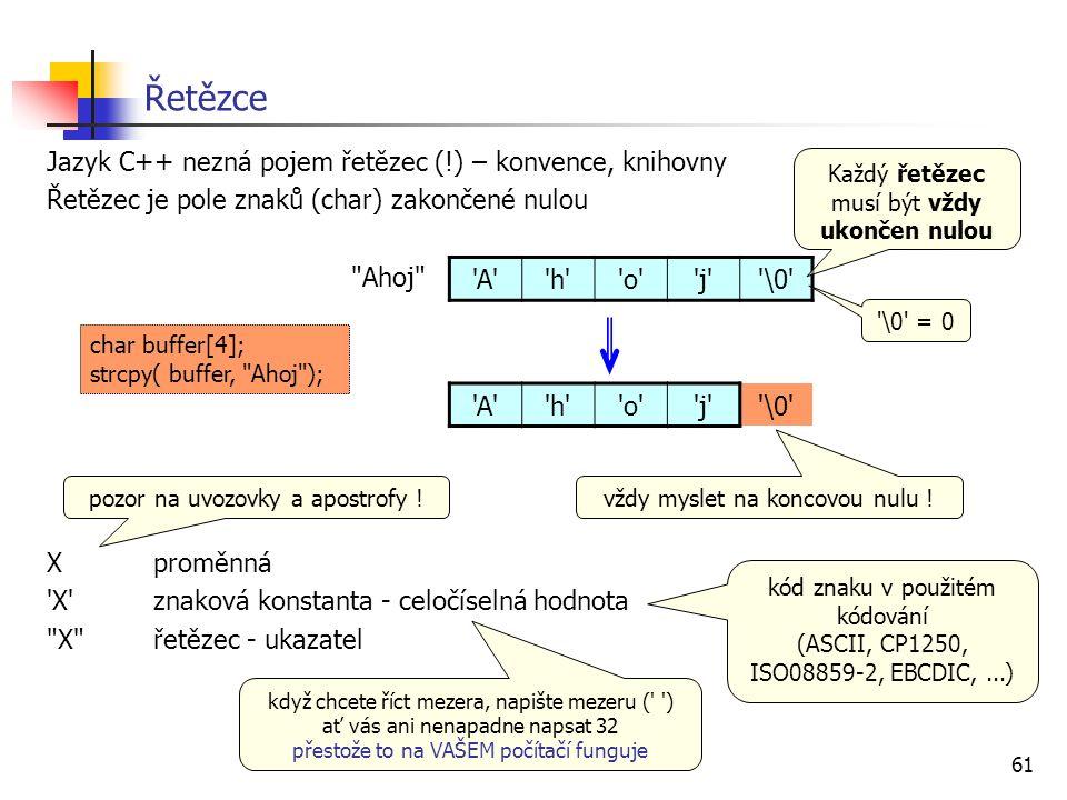 61 Řetězce Jazyk C++ nezná pojem řetězec (!) – konvence, knihovny Řetězec je pole znaků (char) zakončené nulou Ahoj Xproměnná X znaková konstanta - celočíselná hodnota X řetězec - ukazatel A h o j \0 Každý řetězec musí být vždy ukončen nulou A h o j \0 vždy myslet na koncovou nulu .