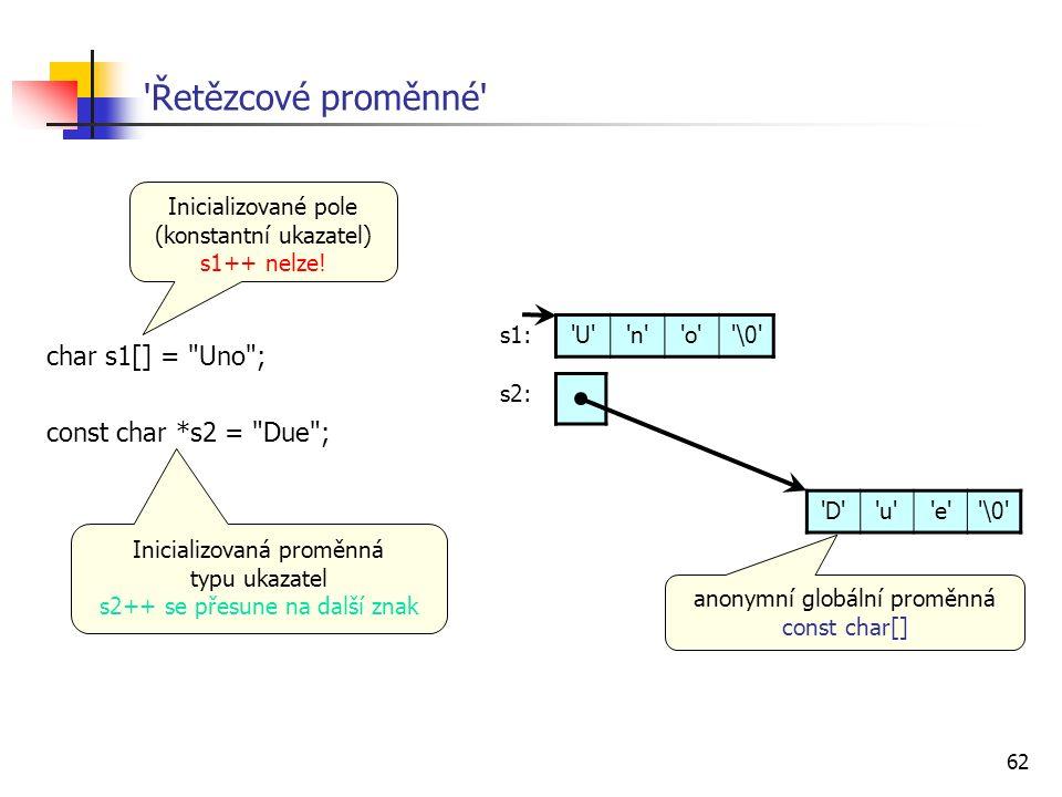 62 Řetězcové proměnné char s1[] = Uno ; const char *s2 = Due ; U n o \0 D u e \0 s1: s2: Inicializovaná proměnná typu ukazatel s2++ se přesune na další znak Inicializované pole (konstantní ukazatel) s1++ nelze.