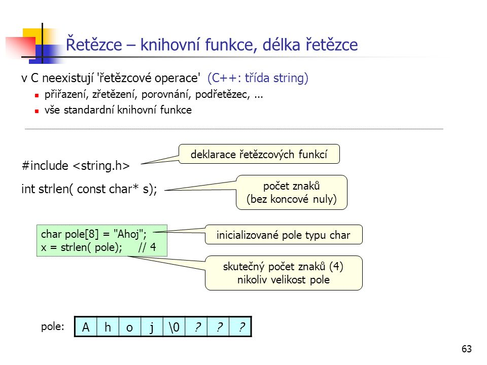 63 Řetězce – knihovní funkce, délka řetězce v C neexistují 'řetězcové operace' (C++: třída string) přiřazení, zřetězení, porovnání, podřetězec,... vše