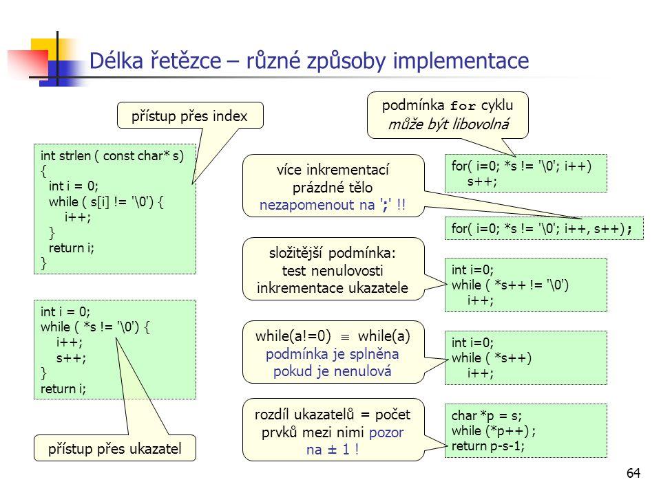 64 Délka řetězce – různé způsoby implementace int i = 0; while ( *s != \0 ) { i++; s++; } return i; int strlen ( const char* s) { int i = 0; while ( s[i] != \0 ) { i++; } return i; } char *p = s; while (*p++) ; return p-s-1; for( i=0; *s != \0 ; i++) s++; for( i=0; *s != \0 ; i++, s++) ; int i=0; while ( *s++ != \0 ) i++; int i=0; while ( *s++) i++; přístup přes index přístup přes ukazatel podmínka for cyklu může být libovolná více inkrementací prázdné tělo nezapomenout na ; !.