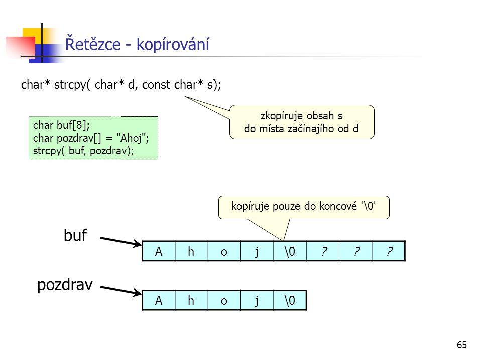 65 Řetězce - kopírování char* strcpy( char* d, const char* s); zkopíruje obsah s do místa začínajího od d char buf[8]; char pozdrav[] = Ahoj ; strcpy( buf, pozdrav); Ahoj\0 pozdrav Ahoj\0??.