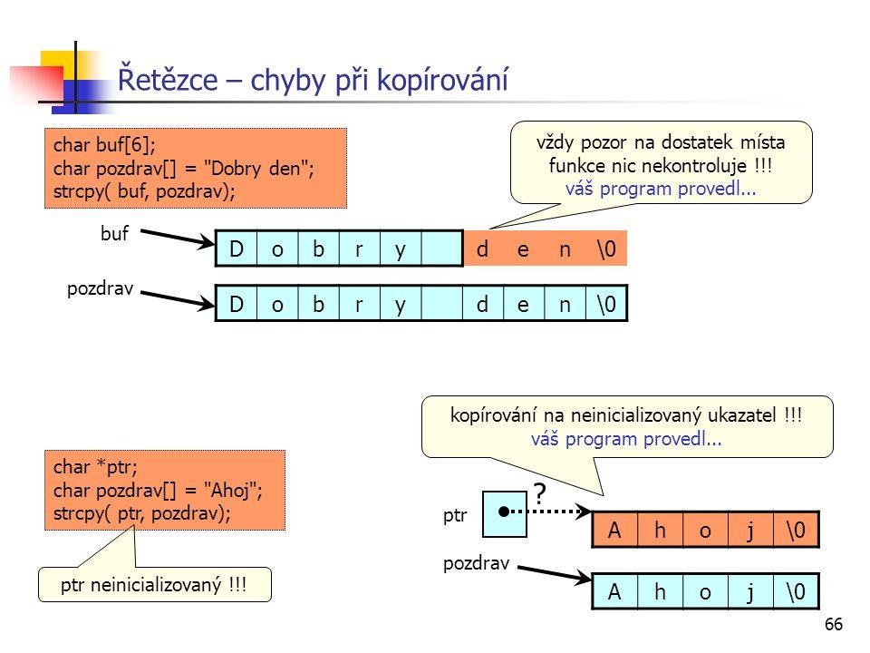 66 Řetězce – chyby při kopírování Dobryden\0 pozdrav buf char buf[6]; char pozdrav[] = Dobry den ; strcpy( buf, pozdrav); Dobryden\0 vždy pozor na dostatek místa funkce nic nekontroluje !!.
