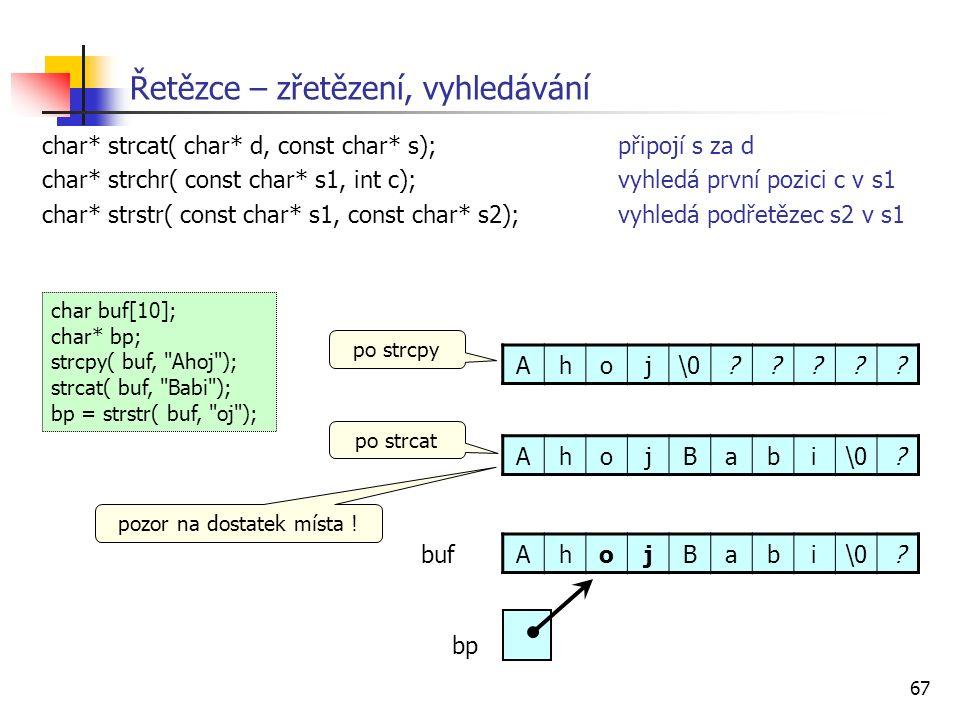 67 Řetězce – zřetězení, vyhledávání char* strcat( char* d, const char* s);připojí s za d char* strchr( const char* s1, int c);vyhledá první pozici c v s1 char* strstr( const char* s1, const char* s2);vyhledá podřetězec s2 v s1 char buf[10]; char* bp; strcpy( buf, Ahoj ); strcat( buf, Babi ); bp = strstr( buf, oj ); Ahoj\0????.
