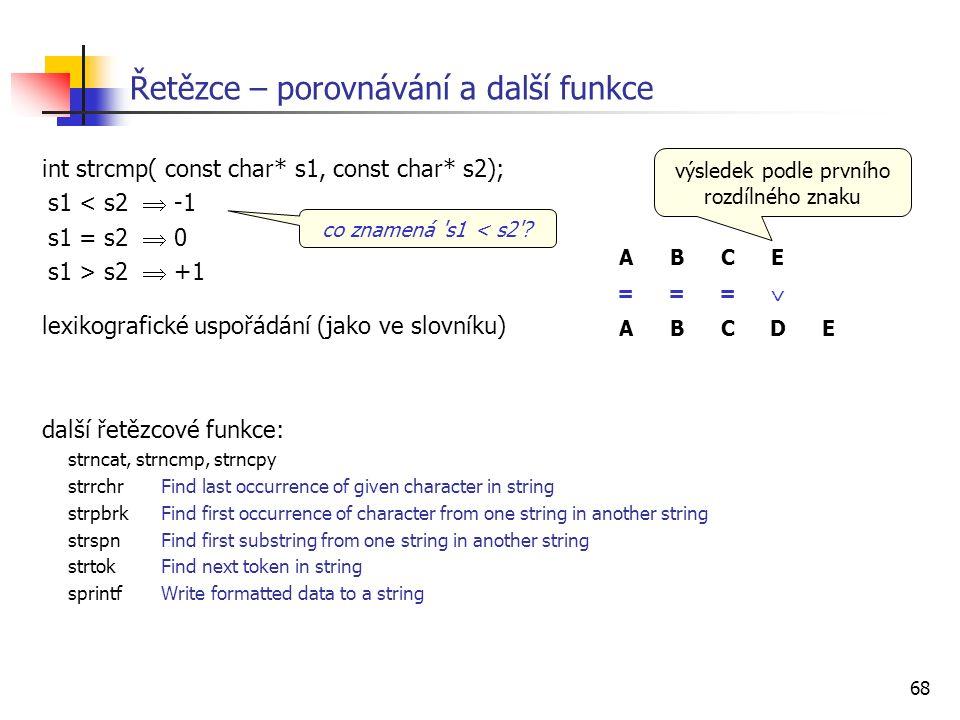 68 Řetězce – porovnávání a další funkce int strcmp( const char* s1, const char* s2); s1 < s2  -1 s1 = s2  0 s1 > s2  +1 lexikografické uspořádání (jako ve slovníku) další řetězcové funkce: strncat, strncmp, strncpy strrchr Find last occurrence of given character in string strpbrk Find first occurrence of character from one string in another string strspn Find first substring from one string in another string strtok Find next token in string sprintf Write formatted data to a string co znamená s1 < s2 .