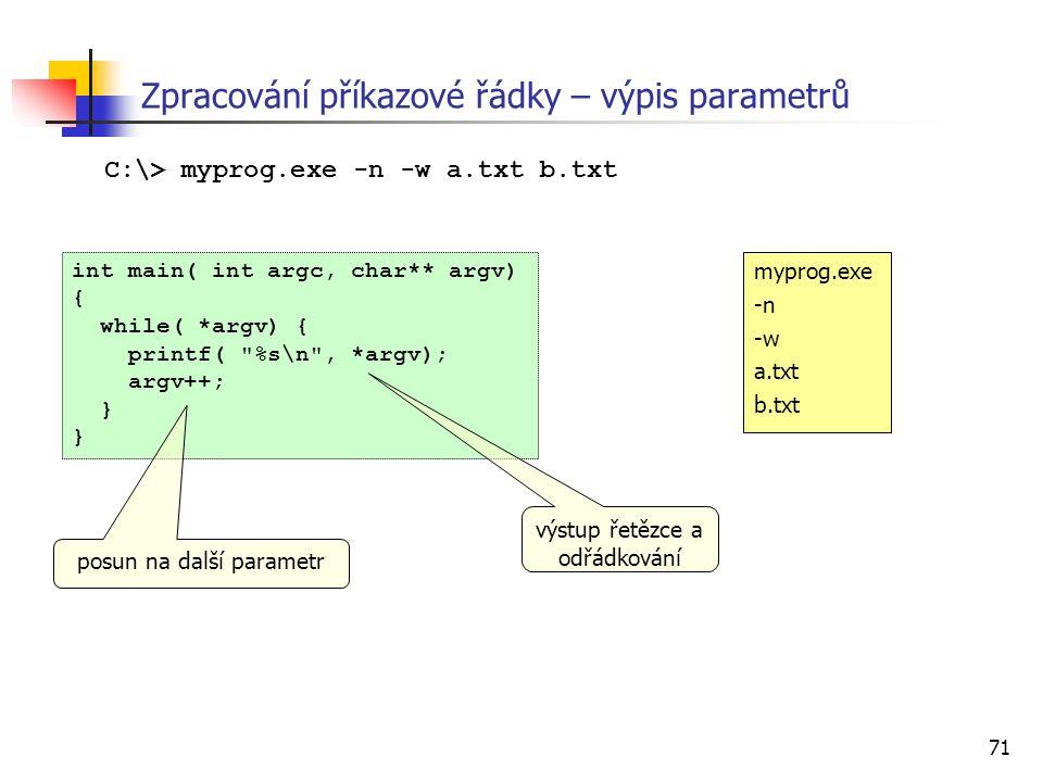 71 Zpracování příkazové řádky – výpis parametrů int main( int argc, char** argv) { while( *argv) { printf( %s\n , *argv); argv++; } C:\> myprog.exe -n -w a.txt b.txt myprog.exe -n -w a.txt b.txt výstup řetězce a odřádkování posun na další parametr