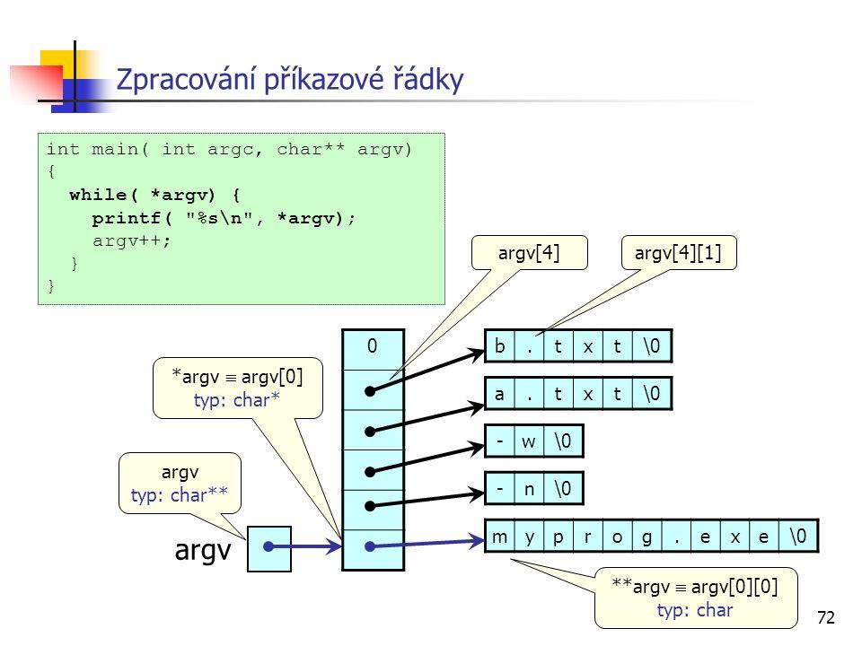 72 Zpracování příkazové řádky int main( int argc, char** argv) { while( *argv) { printf( %s\n , *argv); argv++; } myprog.exe\0 -n -w a.txt b.txt argv 0 typ: char** **argv  argv[0][0] typ: char argv[4][1] *argv  argv[0] typ: char* argv[4]