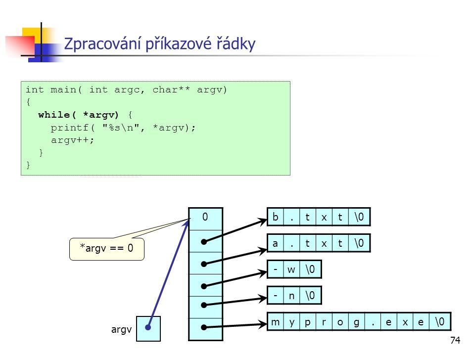 74 Zpracování příkazové řádky int main( int argc, char** argv) { while( *argv) { printf( %s\n , *argv); argv++; } myprog.exe\0 -n -w a.txt b.txt argv 0 *argv == 0