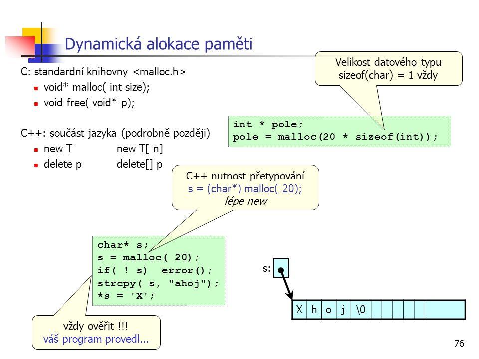 76 Dynamická alokace paměti C: standardní knihovny void* malloc( int size); void free( void* p); C++: součást jazyka (podrobně později) new Tnew T[ n] delete pdelete[] p char* s; s = malloc( 20); if( .
