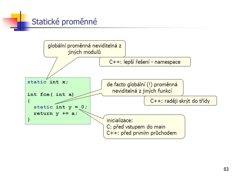 83 Statické proměnné static int x; int fce( int a) { static int y = 0; return y += a; } globální proměnná neviditelná z jiných modulů de facto globální (!) proměnná neviditelná z jiných funkcí inicializace: C: před vstupem do main C++: před prvním průchodem C++: lepší řešení - namespace C++: raději skrýt do třídy