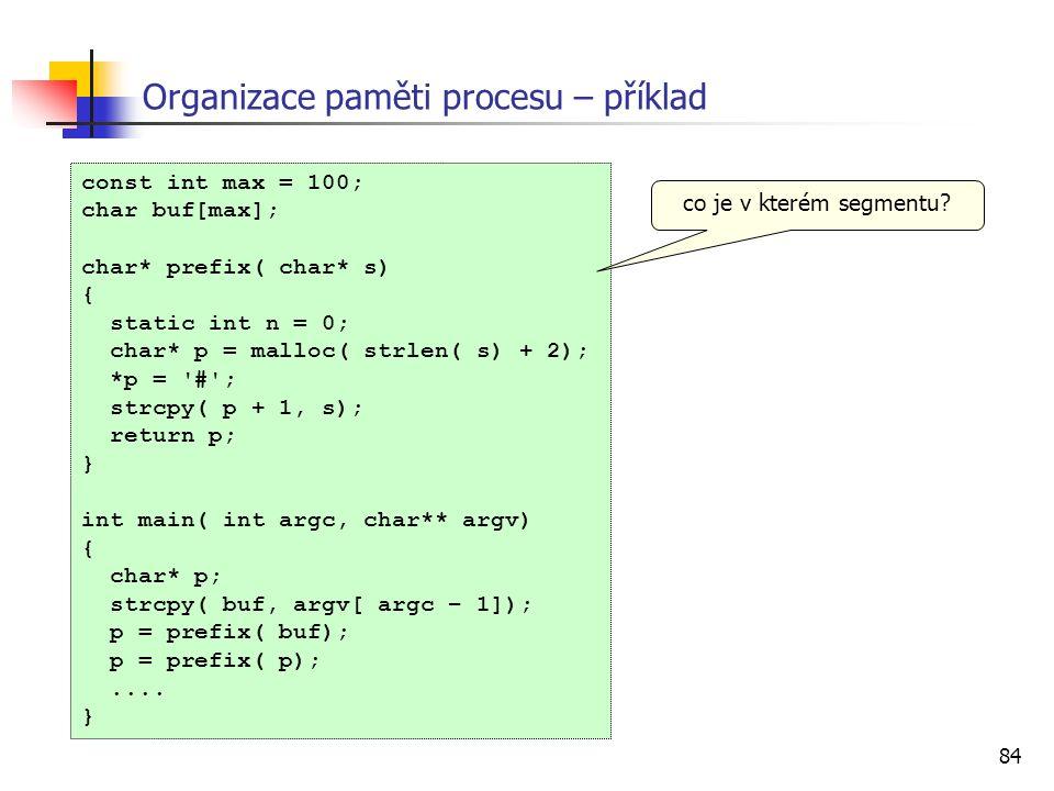 84 Organizace paměti procesu – příklad const int max = 100; char buf[max]; char* prefix( char* s) { static int n = 0; char* p = malloc( strlen( s) + 2); *p = # ; strcpy( p + 1, s); return p; } int main( int argc, char** argv) { char* p; strcpy( buf, argv[ argc – 1]); p = prefix( buf); p = prefix( p);....