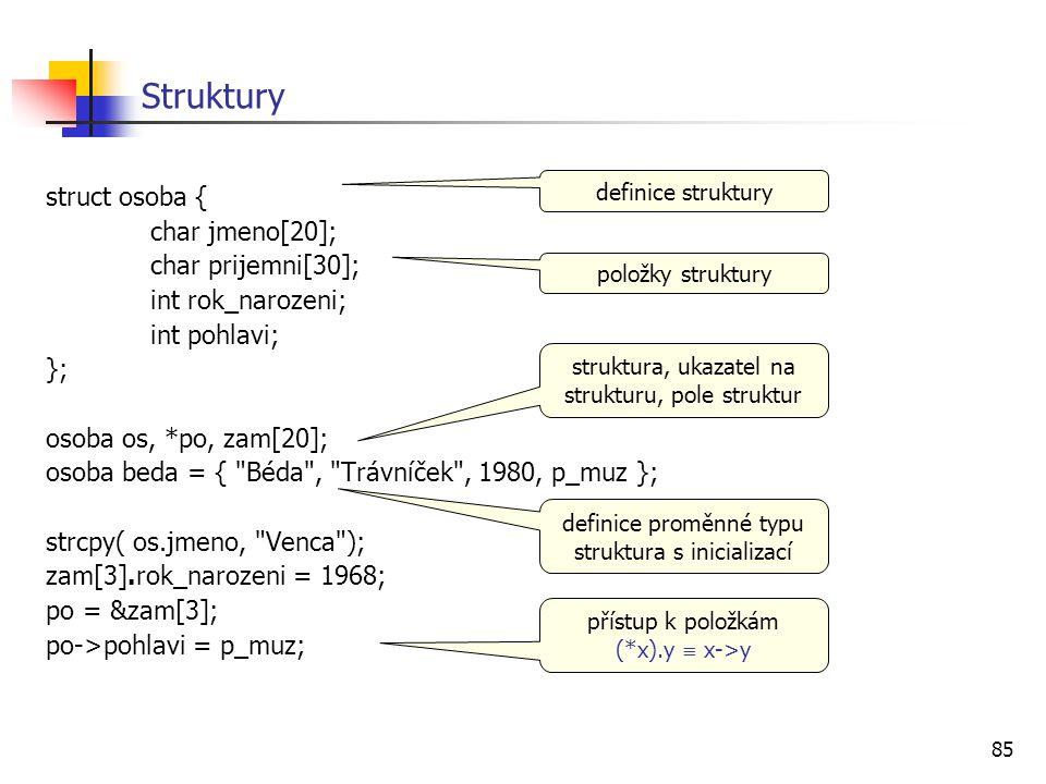 85 Struktury struct osoba { char jmeno[20]; char prijemni[30]; int rok_narozeni; int pohlavi; }; osoba os, *po, zam[20]; osoba beda = { Béda , Trávníček , 1980, p_muz }; strcpy( os.jmeno, Venca ); zam[3].rok_narozeni = 1968; po = &zam[3]; po->pohlavi = p_muz; definice struktury položky struktury struktura, ukazatel na strukturu, pole struktur přístup k položkám (*x).y  x->y definice proměnné typu struktura s inicializací