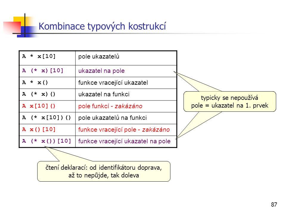 87 Kombinace typových kostrukcí A * x[10] pole ukazatelů A (* x)[10] ukazatel na pole A * x() funkce vracející ukazatel A (* x)() ukazatel na funkci A x[10]() pole funkcí - zakázáno A (* x[10])() pole ukazatelů na funkci A x()[10] funkce vracející pole - zakázáno A (* x())[10] funkce vracející ukazatel na pole čtení deklarací: od identifikátoru doprava, až to nepůjde, tak doleva typicky se nepoužívá pole = ukazatel na 1.