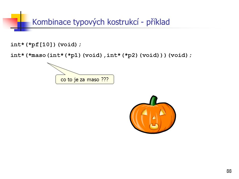 88 int*(*pf[10])(void); int*(*maso(int*(*p1)(void),int*(*p2)(void)))(void); Kombinace typových kostrukcí - příklad co to je za maso ???