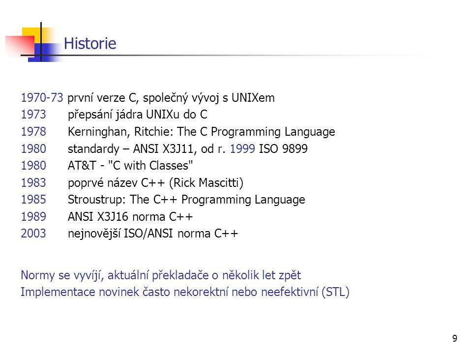 9 Historie 1970-73 první verze C, společný vývoj s UNIXem 1973přepsání jádra UNIXu do C 1978Kerninghan, Ritchie: The C Programming Language 1980standardy – ANSI X3J11, od r.