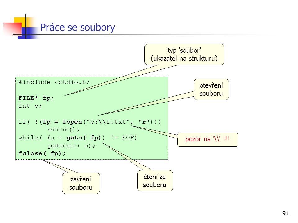91 #include FILE* fp; int c; if( !(fp = fopen( c:\\f.txt , r ))) error(); while( (c = getc( fp)) != EOF) putchar( c); fclose( fp); Práce se soubory typ soubor (ukazatel na strukturu) otevření souboru čtení ze souboru zavření souboru pozor na \\ !!!