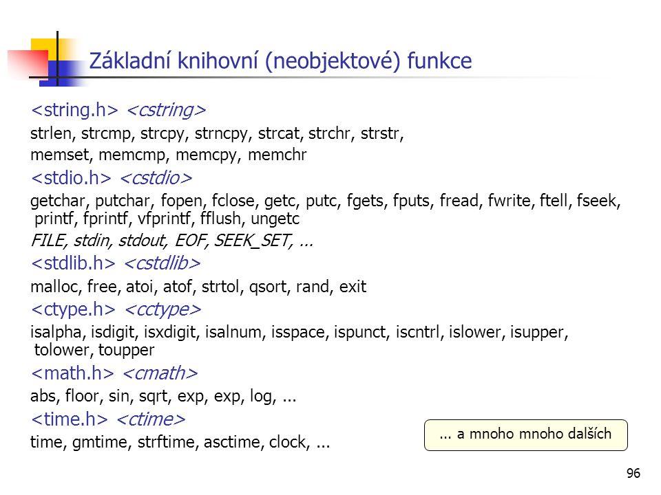 96 Základní knihovní (neobjektové) funkce strlen, strcmp, strcpy, strncpy, strcat, strchr, strstr, memset, memcmp, memcpy, memchr getchar, putchar, fopen, fclose, getc, putc, fgets, fputs, fread, fwrite, ftell, fseek, printf, fprintf, vfprintf, fflush, ungetc FILE, stdin, stdout, EOF, SEEK_SET,...