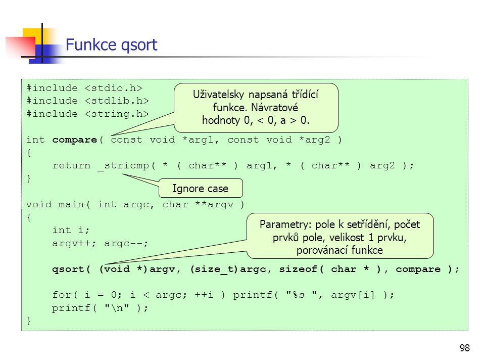 98 Funkce qsort #include int compare( const void *arg1, const void *arg2 ) { return _stricmp( * ( char** ) arg1, * ( char** ) arg2 ); } void main( int argc, char **argv ) { int i; argv++; argc--; qsort( (void *)argv, (size_t)argc, sizeof( char * ), compare ); for( i = 0; i < argc; ++i ) printf( %s , argv[i] ); printf( \n ); } Uživatelsky napsaná třídící funkce.