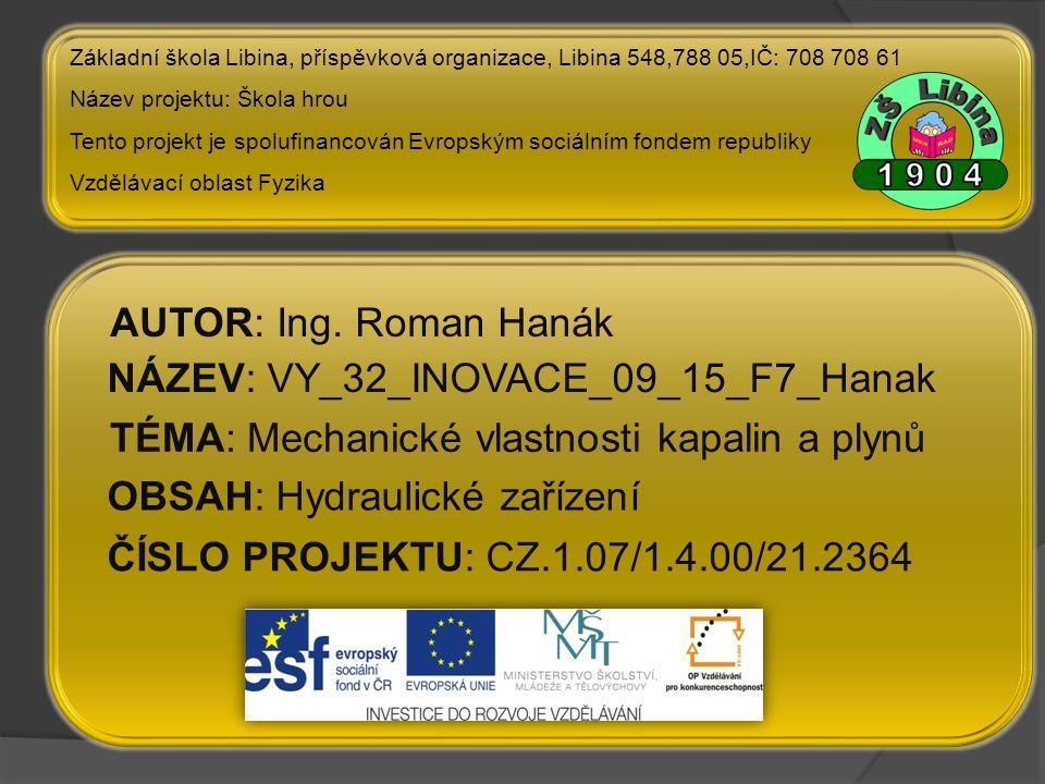 ČÍSLO PROJEKTU: CZ.1.07/1.4.00/21.2364 NÁZEV: VY_32_INOVACE_09_15_F7_Hanak AUTOR: Ing. Roman Hanák TÉMA: Mechanické vlastnosti kapalin a plynů Základn