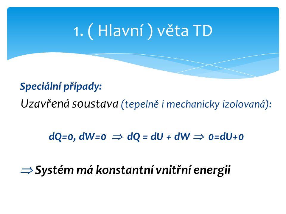 Speciální případy: Uzavřená soustava (tepelně i mechanicky izolovaná): dQ=0, dW=0  dQ = dU + dW  0=dU+0  Systém má konstantní vnitřní energii 1.