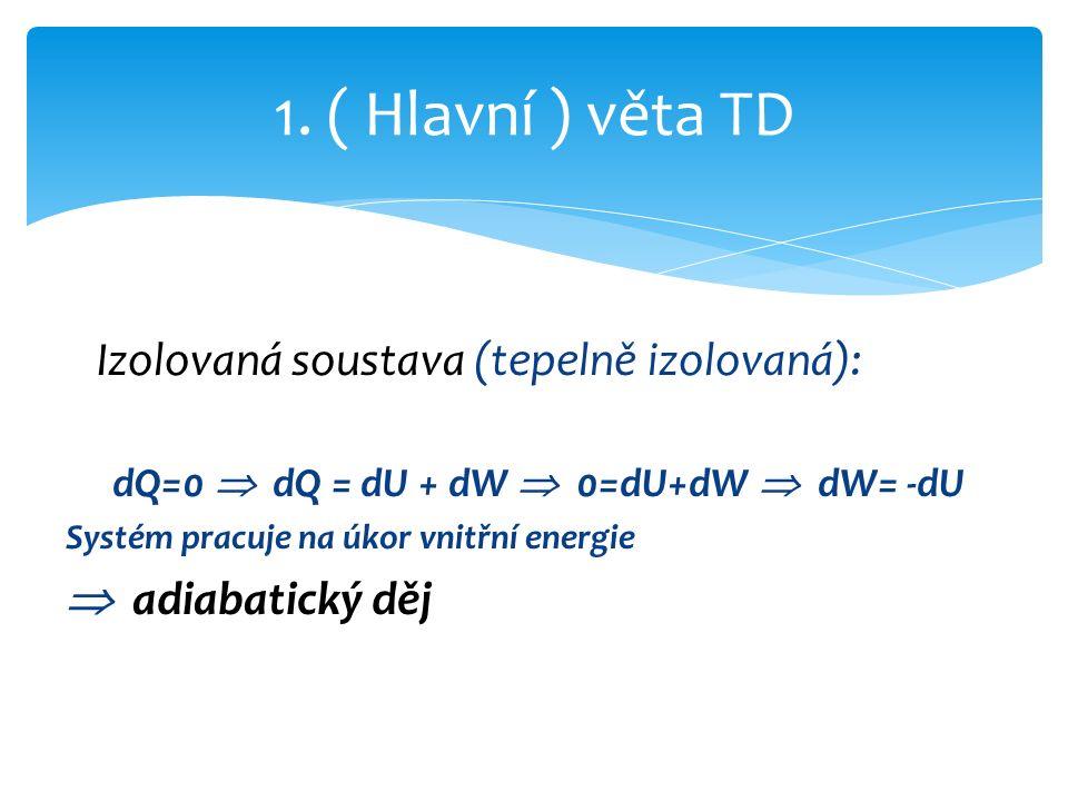 Izolovaná soustava (tepelně izolovaná): dQ=0  dQ = dU + dW  0=dU+dW  dW= -dU Systém pracuje na úkor vnitřní energie  adiabatický děj 1.